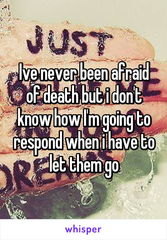 Ive never been afraid of death but i don't know how I'm going to respond when i have to let them go