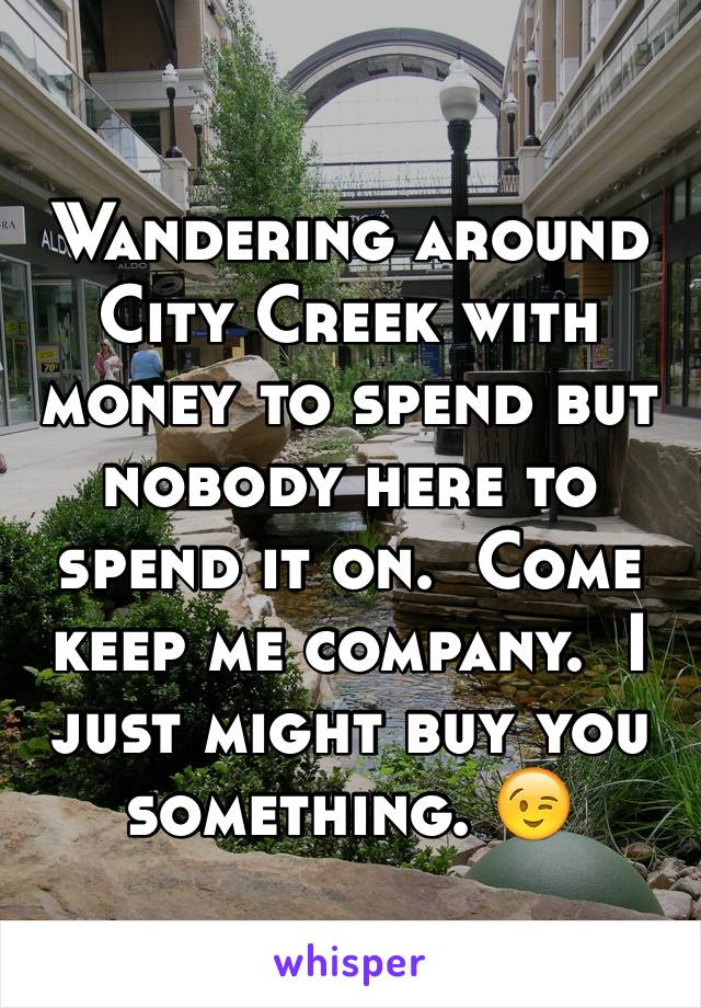 Wandering around City Creek with money to spend but nobody here to spend it on.  Come keep me company.  I just might buy you something. 😉