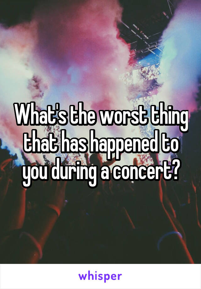 What's the worst thing that has happened to you during a concert?