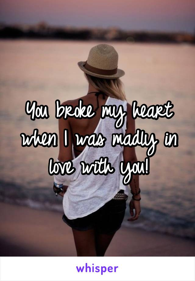 You broke my heart when I was madly in love with you!