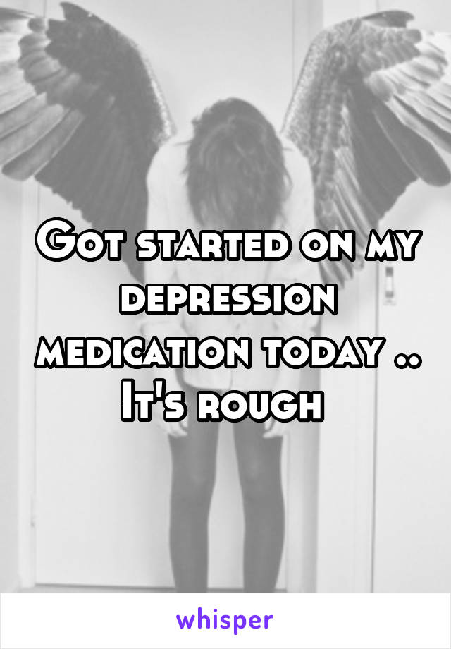 Got started on my depression medication today .. It's rough