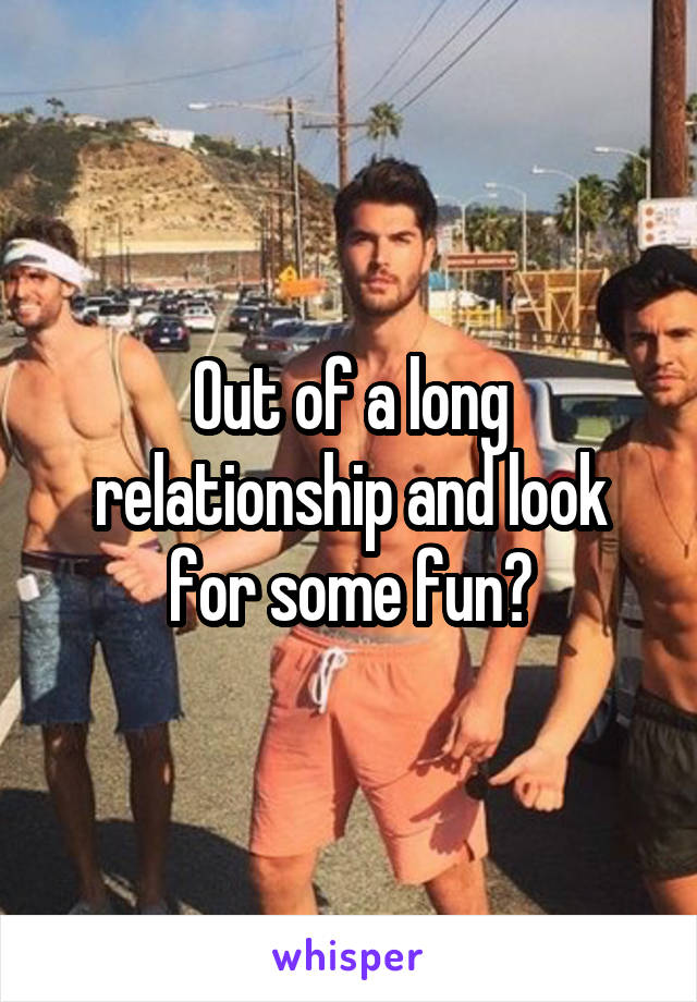 Out of a long relationship and look for some fun?