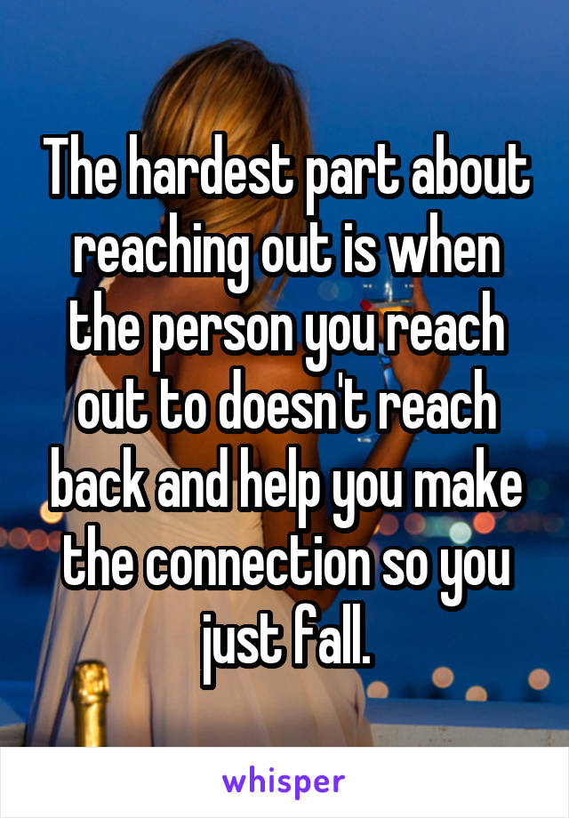 The hardest part about reaching out is when the person you reach out to doesn't reach back and help you make the connection so you just fall.