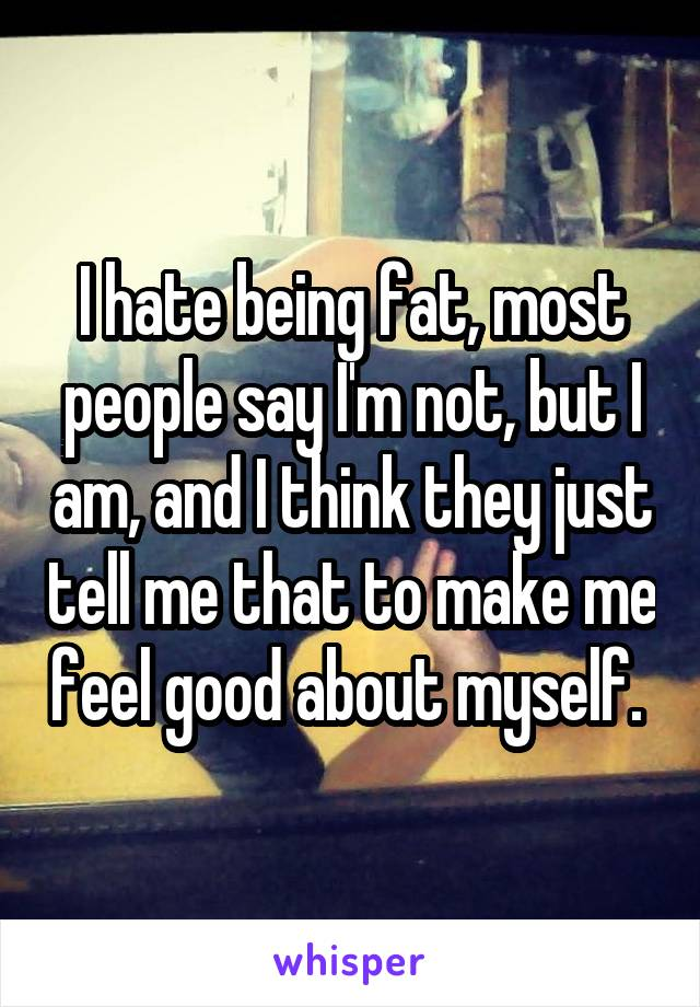 I hate being fat, most people say I'm not, but I am, and I think they just tell me that to make me feel good about myself.