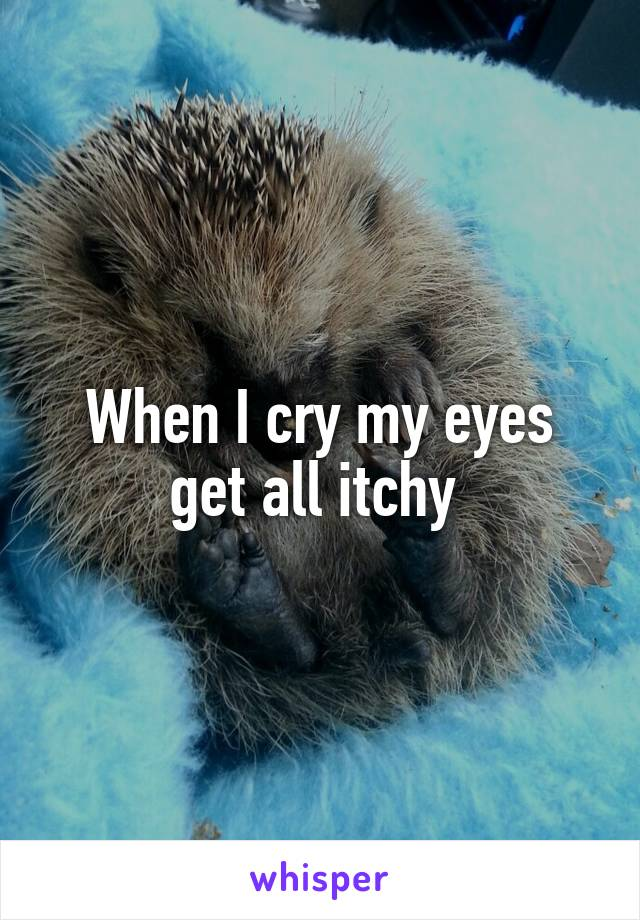 When I cry my eyes get all itchy