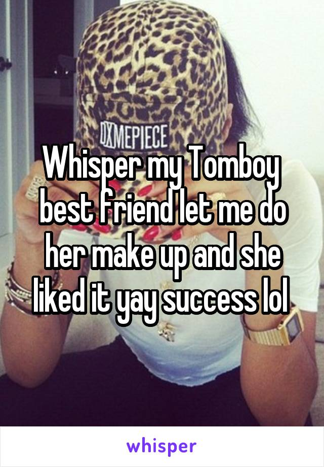Whisper my Tomboy  best friend let me do her make up and she liked it yay success lol