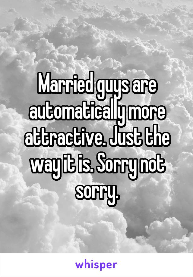 Married guys are automatically more attractive. Just the way it is. Sorry not sorry.