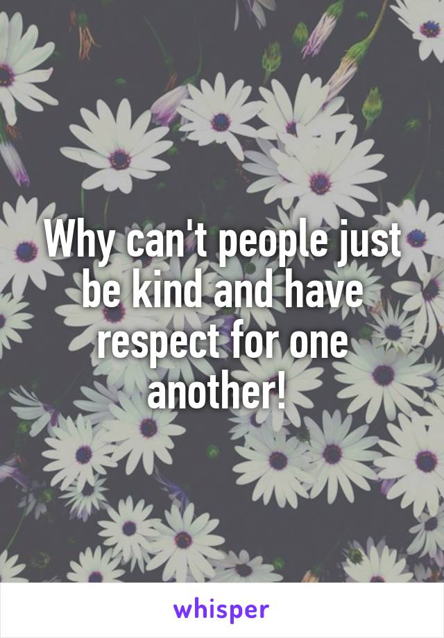 Why can't people just be kind and have respect for one another!