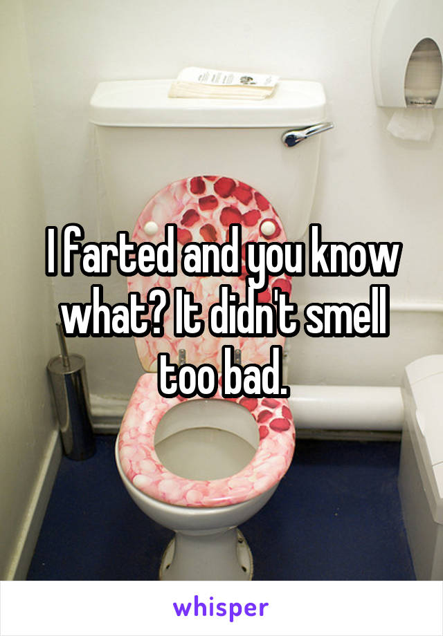 I farted and you know what? It didn't smell too bad.