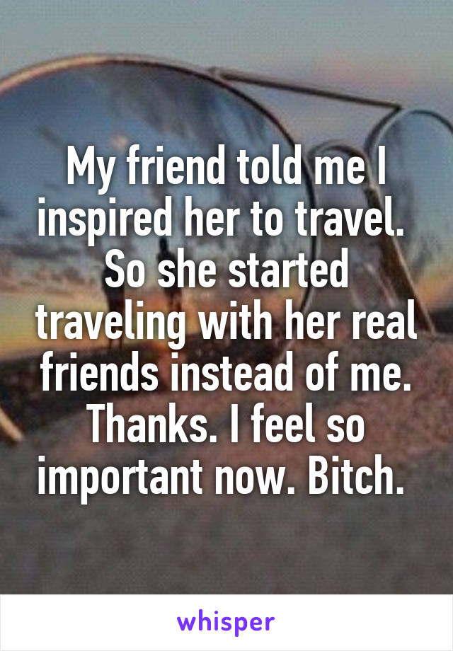My friend told me I inspired her to travel.  So she started traveling with her real friends instead of me. Thanks. I feel so important now. Bitch.