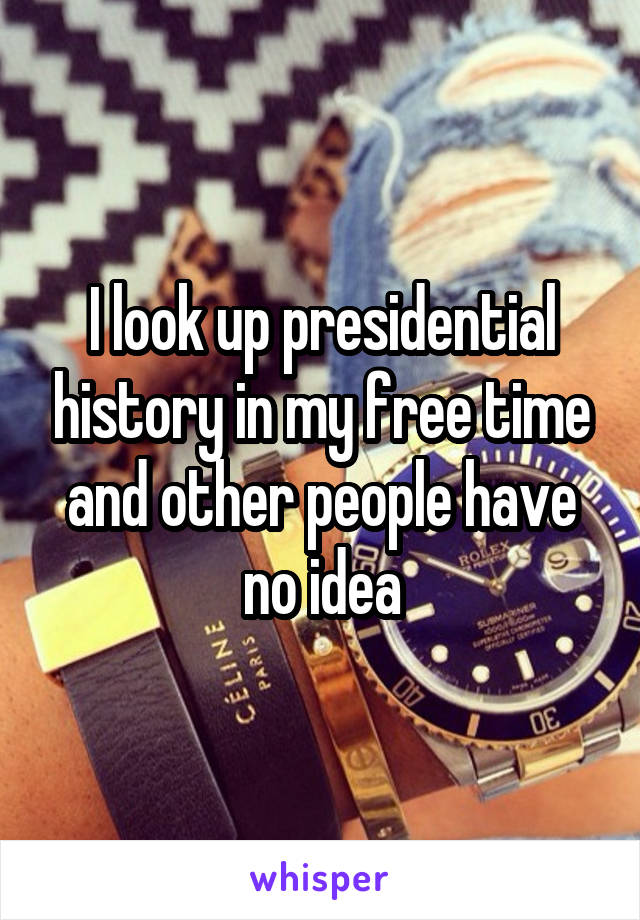 I look up presidential history in my free time and other people have no idea