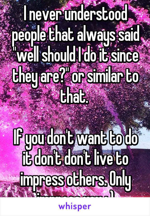 """I never understood people that always said """"well should I do it since they are?"""" or similar to that.   If you don't want to do it don't don't live to impress others. Only impress you : )"""