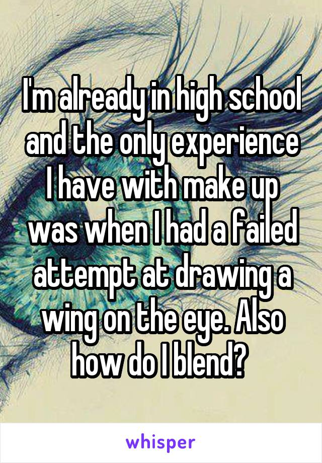 I'm already in high school and the only experience I have with make up was when I had a failed attempt at drawing a wing on the eye. Also how do I blend?