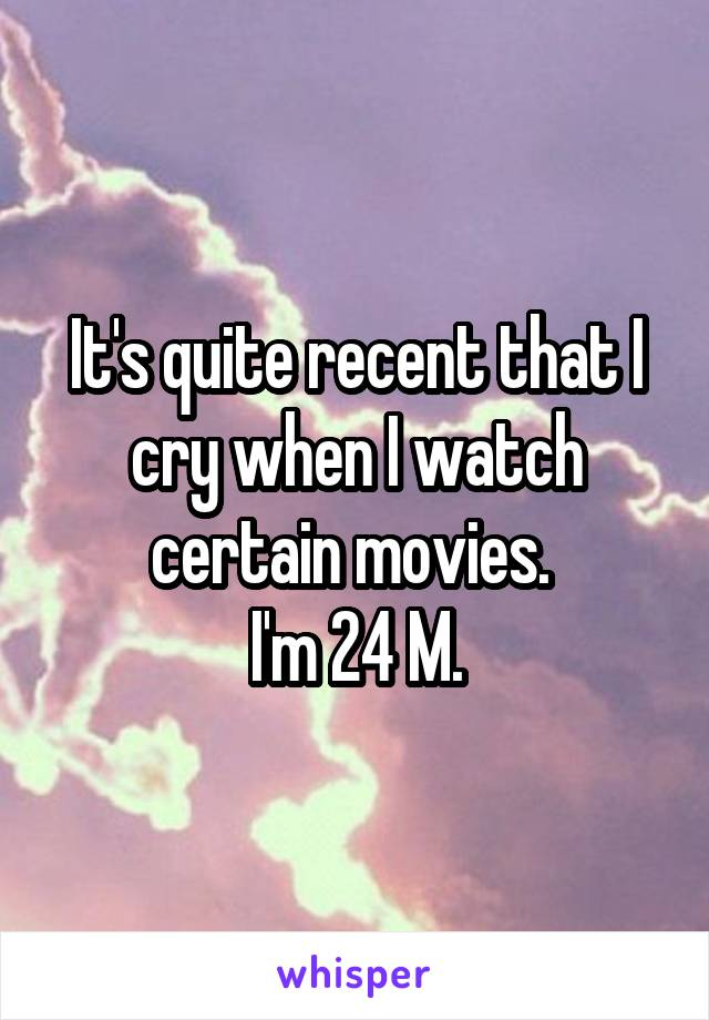 It's quite recent that I cry when I watch certain movies.  I'm 24 M.