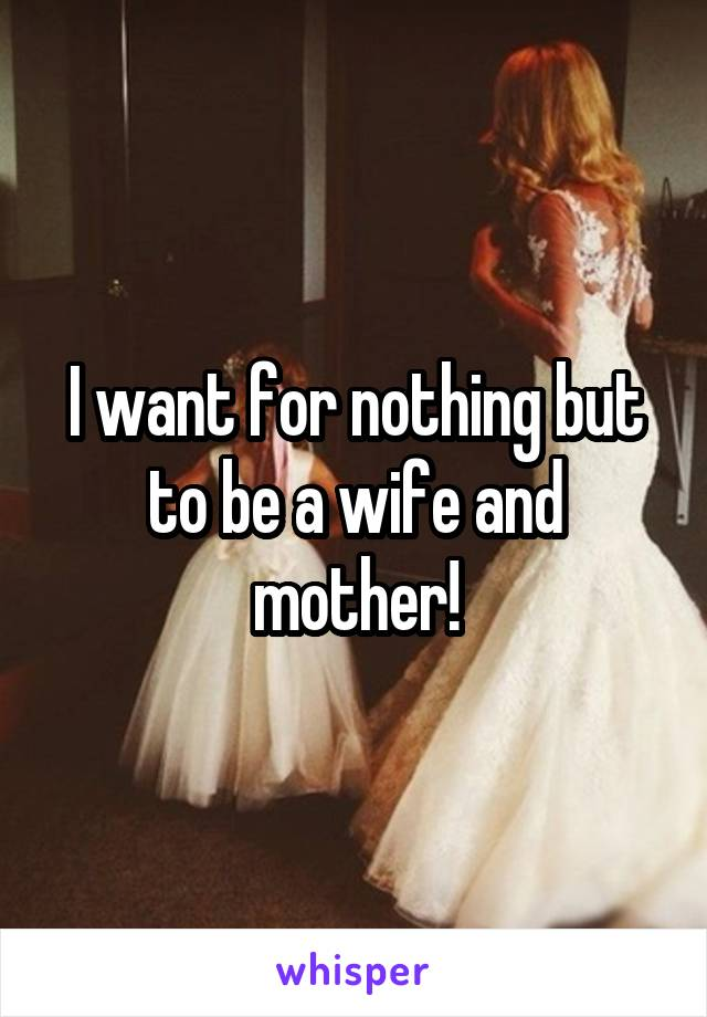 I want for nothing but to be a wife and mother!