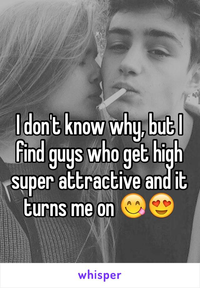 I don't know why, but I find guys who get high super attractive and it turns me on 😋😍