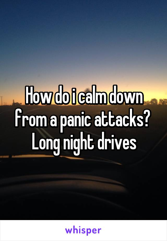 How do i calm down from a panic attacks?  Long night drives