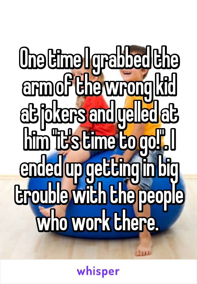 """One time I grabbed the arm of the wrong kid at jokers and yelled at him """"it's time to go!"""". I ended up getting in big trouble with the people who work there."""