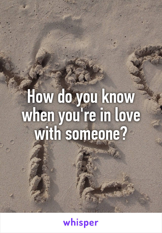 How do you know when you're in love with someone?