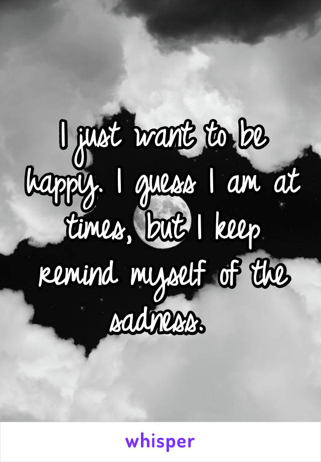 I just want to be happy. I guess I am at times, but I keep remind myself of the sadness.