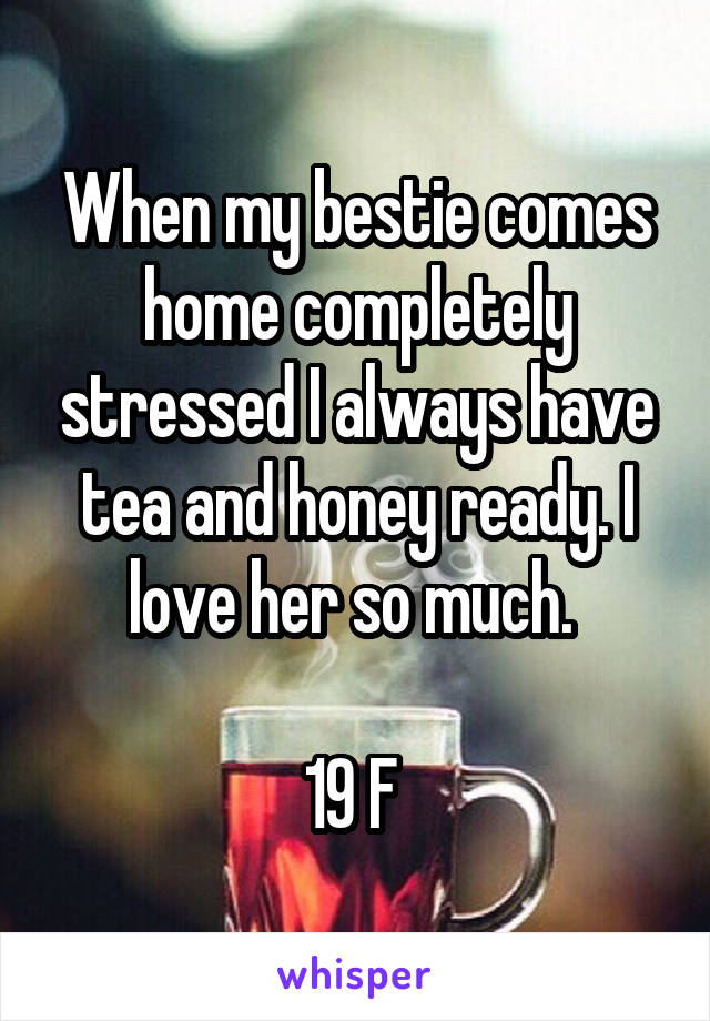 When my bestie comes home completely stressed I always have tea and honey ready. I love her so much.   19 F