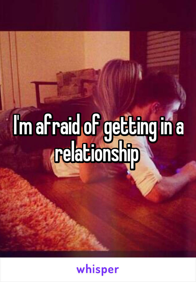 I'm afraid of getting in a relationship