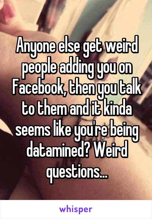 Anyone else get weird people adding you on Facebook, then you talk to them and it kinda seems like you're being datamined? Weird questions...