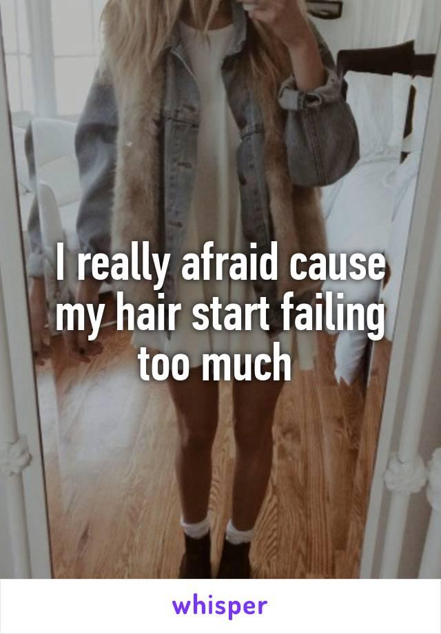 I really afraid cause my hair start failing too much