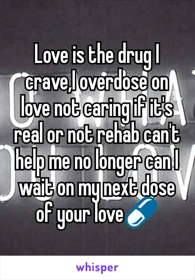Love is the drug I crave,I overdose on love not caring if it's real or not rehab can't help me no longer can I wait on my next dose of your love💊