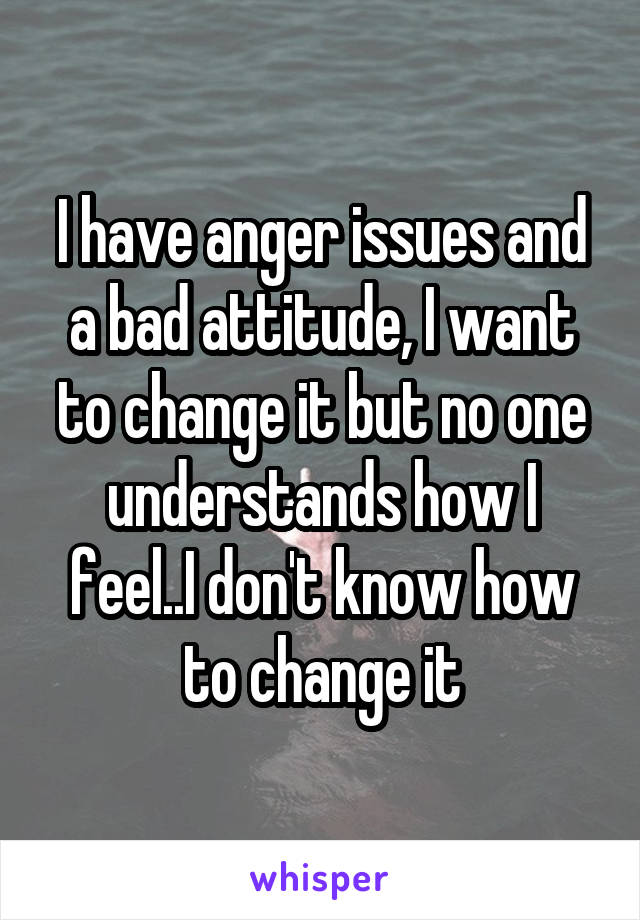 I have anger issues and a bad attitude, I want to change it but no one understands how I feel..I don't know how to change it