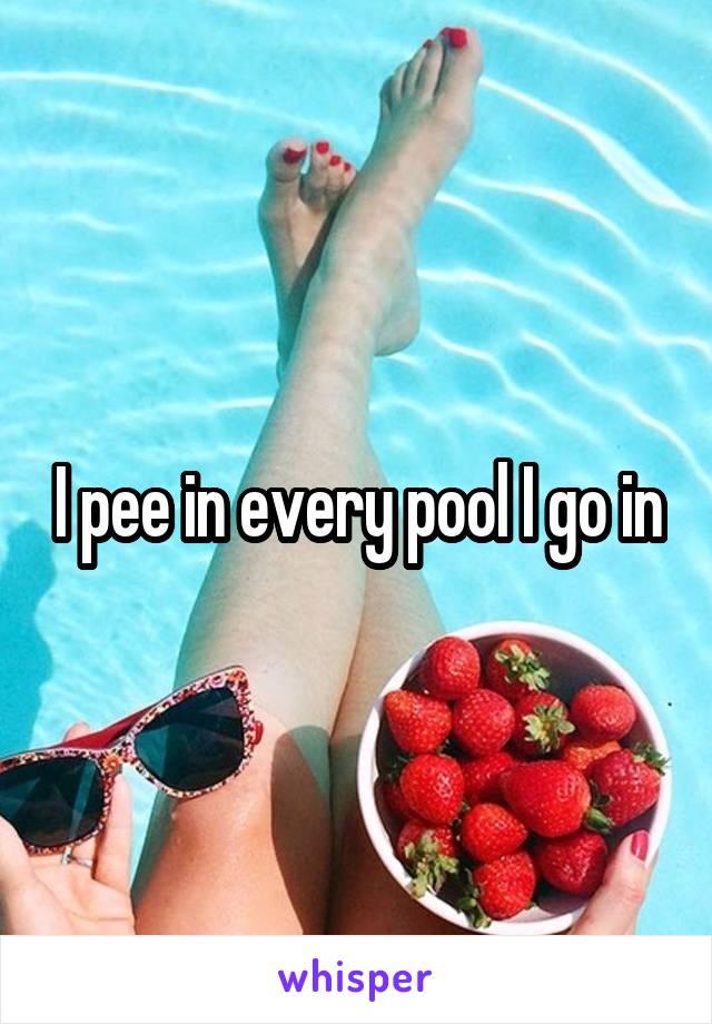 I pee in every pool I go in