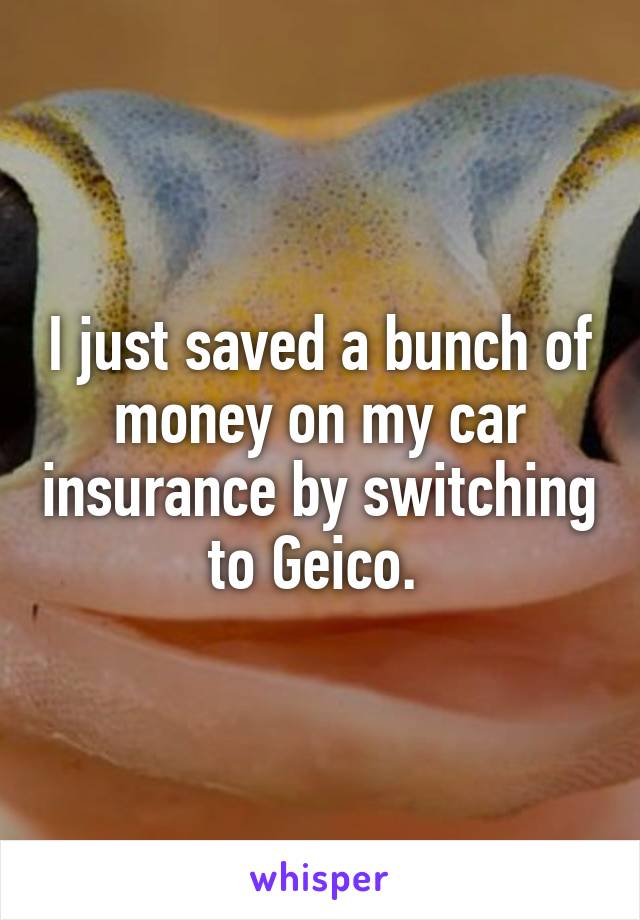 I just saved a bunch of money on my car insurance by switching to Geico.