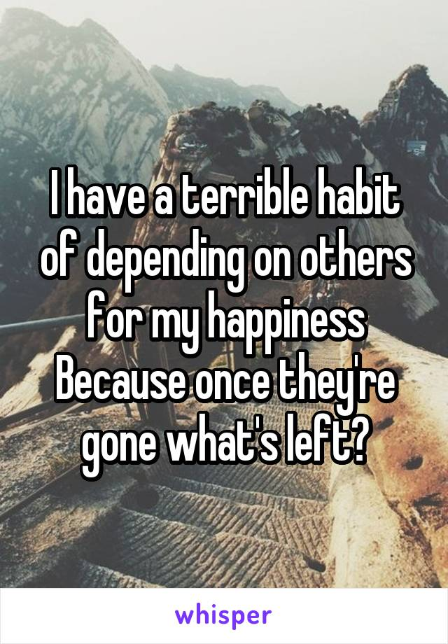 I have a terrible habit of depending on others for my happiness Because once they're gone what's left?