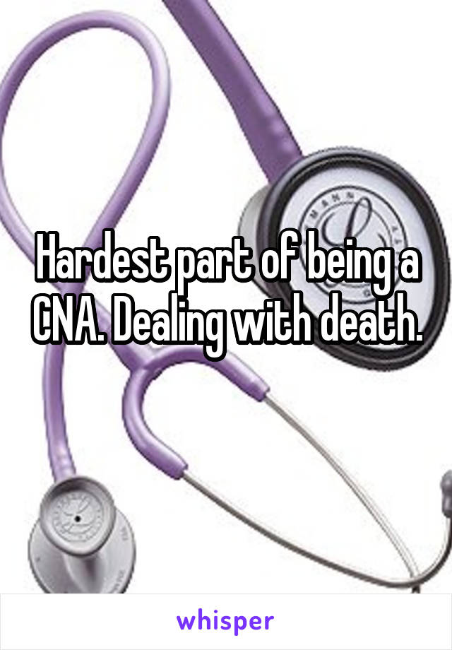 Hardest part of being a CNA. Dealing with death.