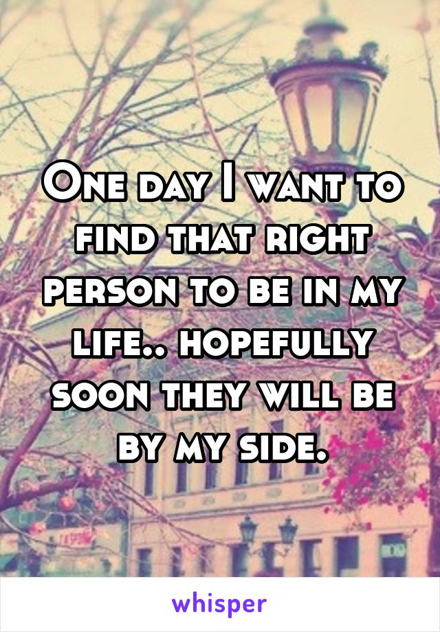 One day I want to find that right person to be in my life.. hopefully soon they will be by my side.