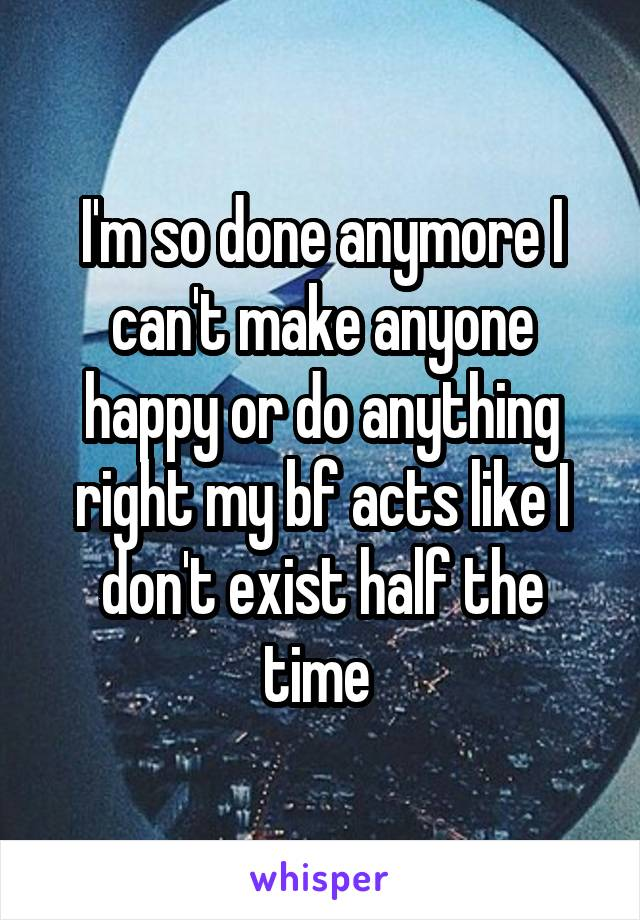 I'm so done anymore I can't make anyone happy or do anything right my bf acts like I don't exist half the time