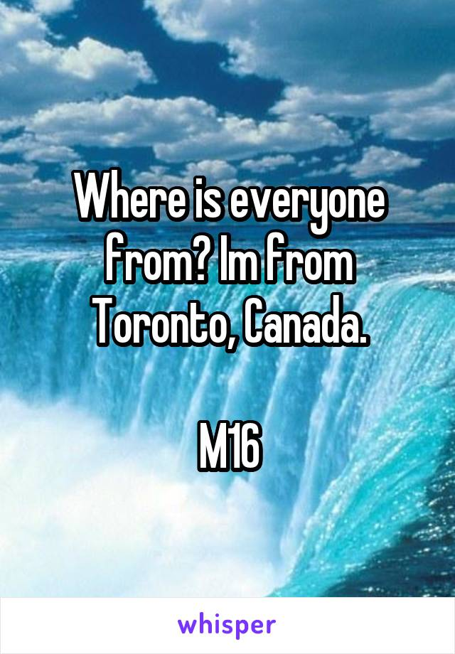 Where is everyone from? Im from Toronto, Canada.  M16