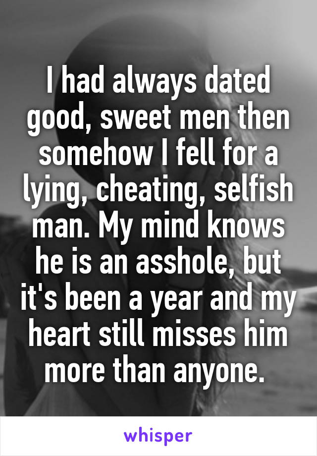 I had always dated good, sweet men then somehow I fell for a lying, cheating, selfish man. My mind knows he is an asshole, but it's been a year and my heart still misses him more than anyone.