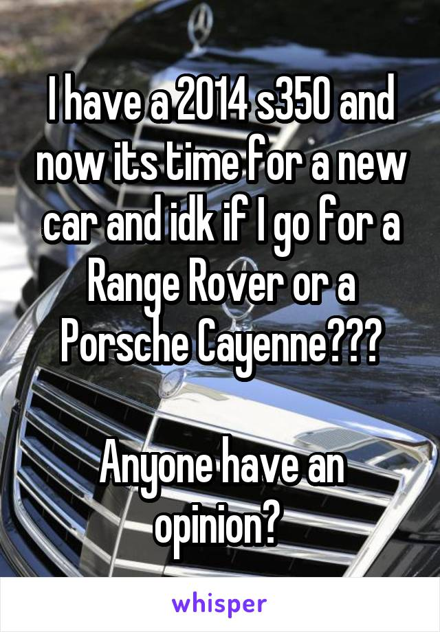 I have a 2014 s350 and now its time for a new car and idk if I go for a Range Rover or a Porsche Cayenne???  Anyone have an opinion?