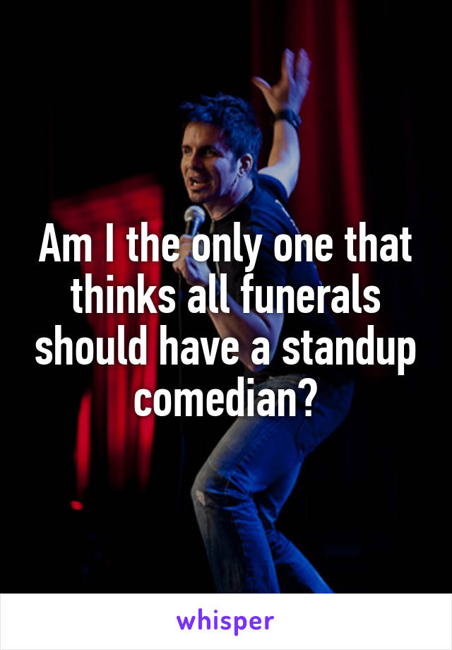 Am I the only one that thinks all funerals should have a standup comedian?