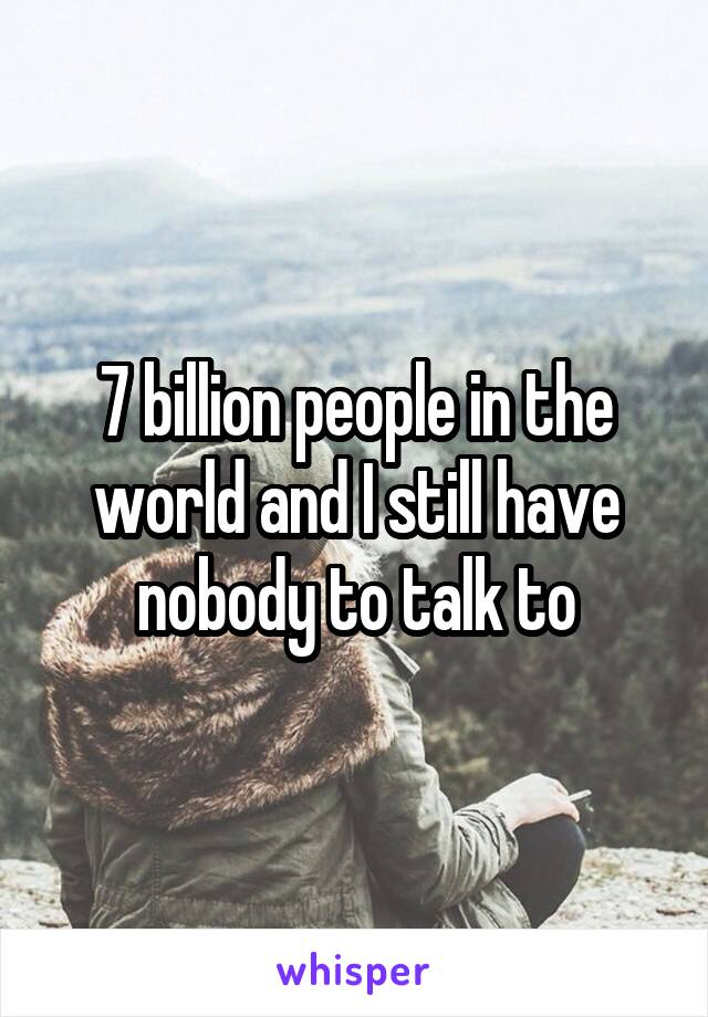 7 billion people in the world and I still have nobody to talk to