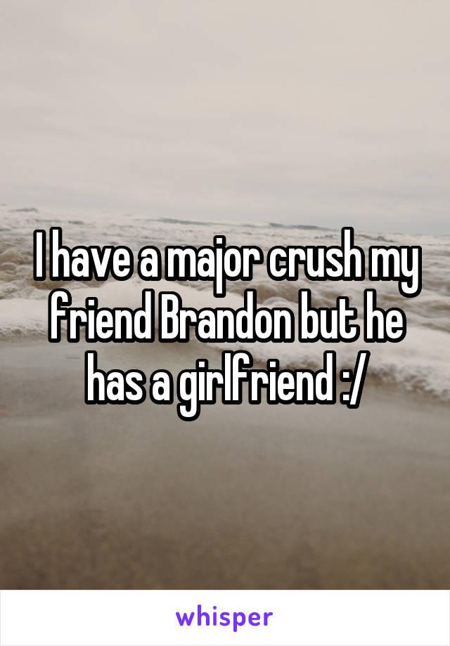 I have a major crush my friend Brandon but he has a girlfriend :/