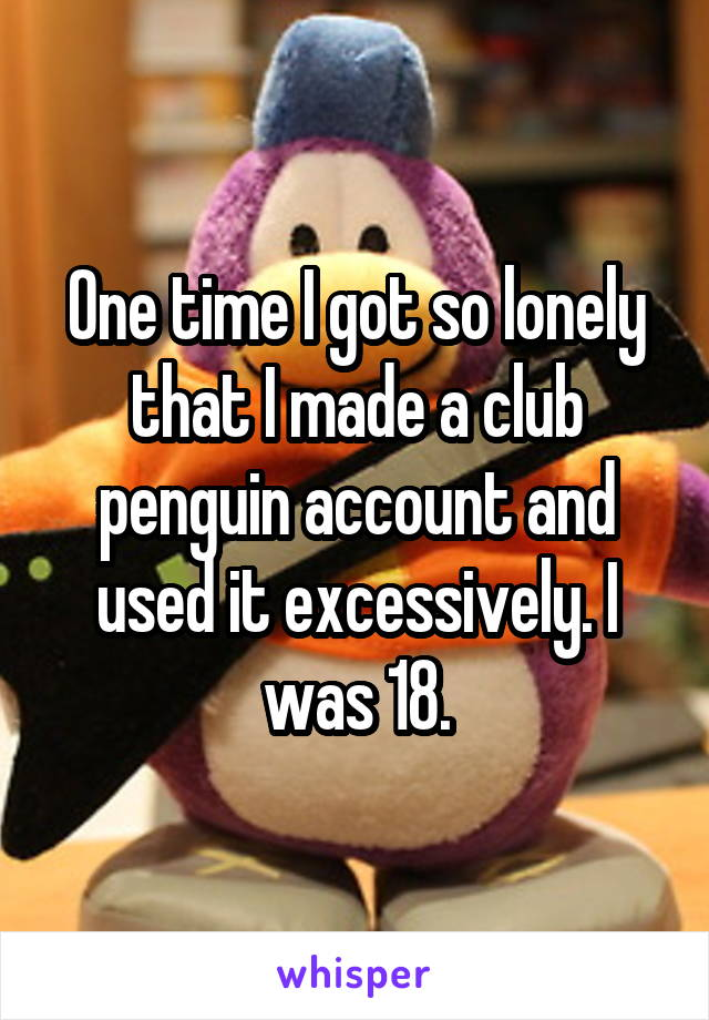 One time I got so lonely that I made a club penguin account and used it excessively. I was 18.