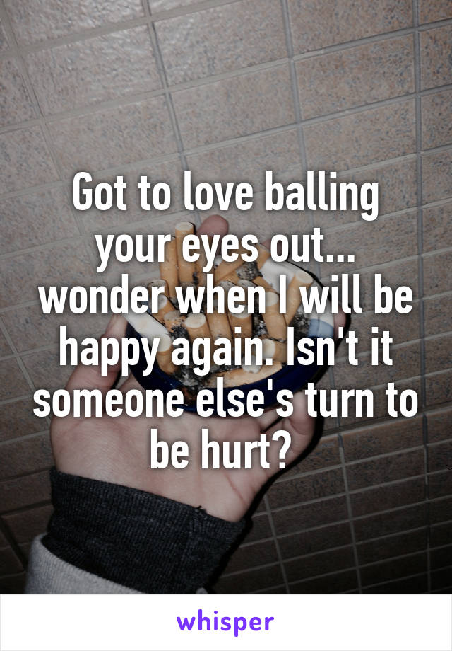 Got to love balling your eyes out... wonder when I will be happy again. Isn't it someone else's turn to be hurt?