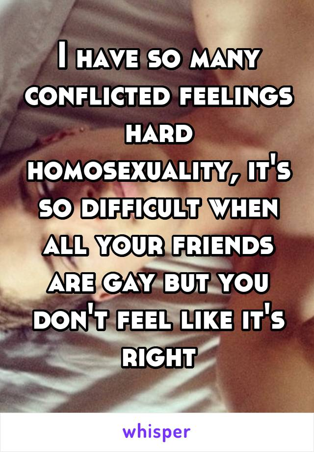 I have so many conflicted feelings hard homosexuality, it's so difficult when all your friends are gay but you don't feel like it's right