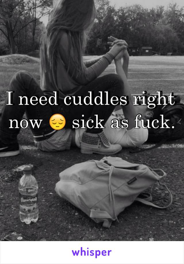 I need cuddles right now 😔 sick as fuck.
