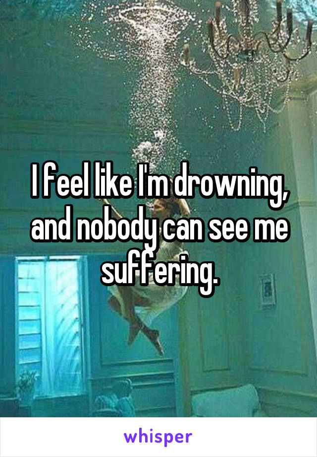 I feel like I'm drowning, and nobody can see me suffering.