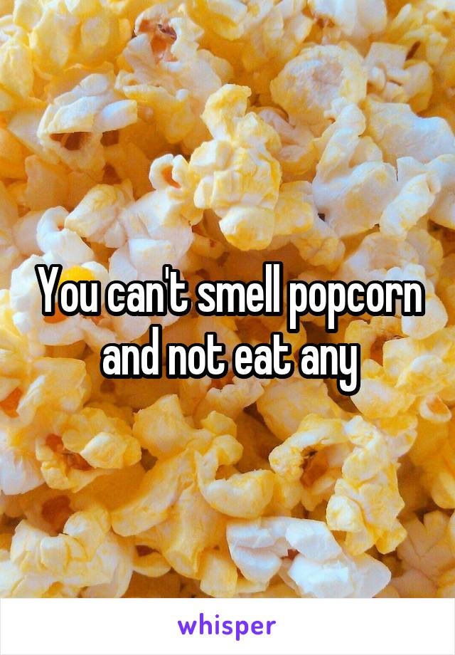 You can't smell popcorn and not eat any