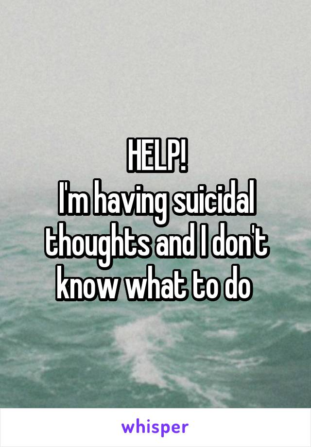 HELP! I'm having suicidal thoughts and I don't know what to do