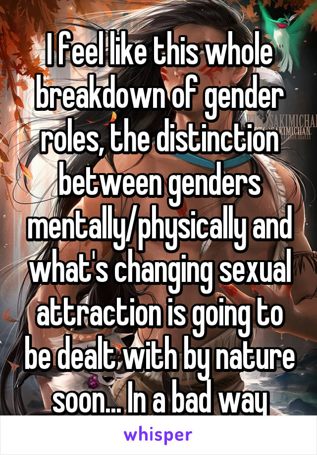 I feel like this whole breakdown of gender roles, the distinction between genders mentally/physically and what's changing sexual attraction is going to be dealt with by nature soon... In a bad way